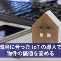 環境に合ったIoTの導入で物件の価値を高める